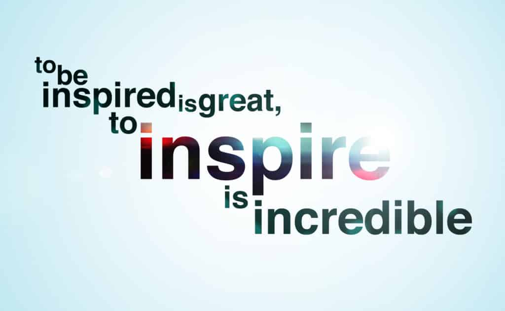 To be Inspired is great, but to inspire is incredible in life