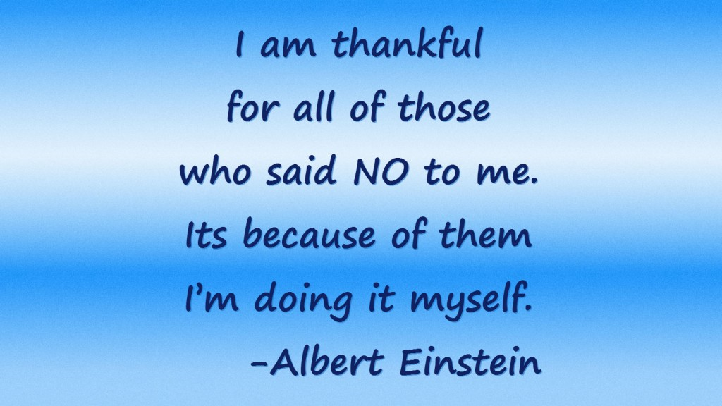"""I am thankful for all of those who said NO to me. Its because of them I'm doing it myself."" – Albert Einstein"